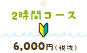 2時間コース 6,000円(税抜)